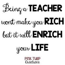 teaching is hard because it matters teaching quotes  being a teacher won t make you rich but it will enrich your life