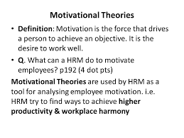 chapter hrm motivational theories motivational theories  motivational theories definition motivation is the force that drives a person to achieve an objective
