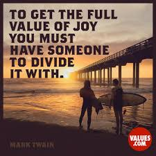 To Get The Full Value Of Joy You Must Have Someone To Divide It With