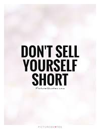 Short Nice Quotes About Yourself Best Of Don't Sell Yourself Short Picture Quotes UP FROM HERE