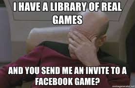 i have a library of real games and you send me an invite to a facebook game picard meme generator