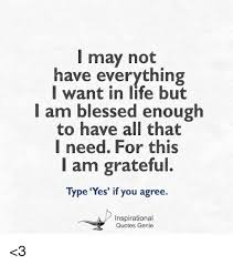 Blessed Life Quotes Inspiration I May Not Have Everything Want In Life But I Am Blessed Enough To