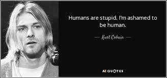 Kurt Cobain Quotes Simple Kurt Cobain Quote Humans Are Stupid I'm Ashamed To Be Human