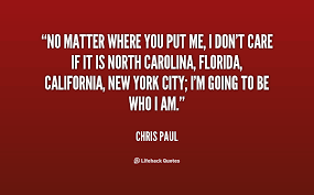 No matter where you put me, I don't care if it is North Carolina ...