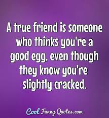 A True Friend Is Someone Who Thinks Youre A Good Egg Even Though