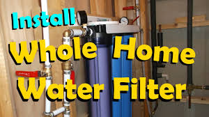House Water Purifier Install A Whole House Water Filter Youtube
