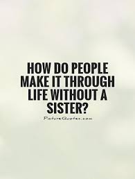 Sister Quote Amazing How Do People Make It Through Life Without A Sister Picture Quotes