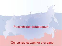 Презентация по географии на тему Общая характеристика Российской  Российская федерация Основные сведения о стране