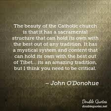 John O Donohue Beauty Quotes Best of The Beauty Of The Catholic Church Is That It Has A Sacramental