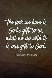 The love we have is God's gift to us, what we do with it is our gift to God.  | Faith prayer, Spiritual quotes, Faith quotes