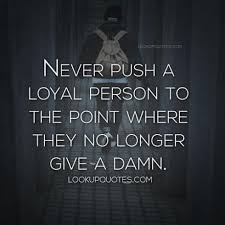 Bad Relationship Quotes Magnificent Never Push A Loyal Person To The Point Where They No Longer Give A