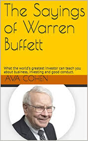 The Sayings of Warren Buffett: What the world's greatest investor can teach  you about business, investing and good conduct. eBook: Cohen, Ava:  Amazon.in: Kindle Store