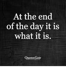At The End Of The Day It Is What It Is Quotes Gate Wwquotesgatecom Best End Quotes