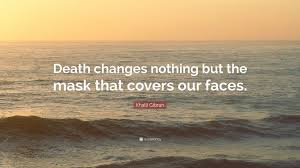 Khalil Gibran Quote Death Changes Nothing But The Mask That Covers