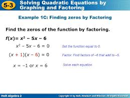 7 holt algebra 2 5 3 solving quadratic equations by graphing and factoring example 1c finding zeros by factoring f x x 2 5x 6 find the zeros of the