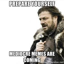 Prepare Yourself Mediocre memes are coming - Prepare yourself ... via Relatably.com