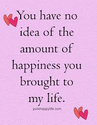 You Are The Love Of My Life Quotes Interesting Love Quote You Have No Idea Of The Amount Of Happiness You Brought