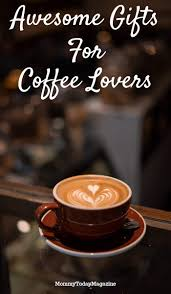 There's always a fresh cup of virtual coffee brewing here! Gifts For Coffee Lovers Mommy Today Magazine