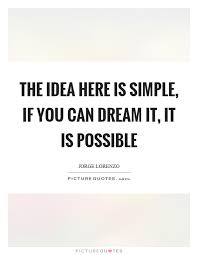 Simple Dream Quotes Best Of The Idea Here Is Simple If You Can Dream It It Is Possible
