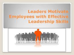 Motivate Leadership Leaders Motivate Employees With Effective Leadership Skills