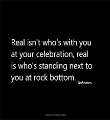 Rock Bottom Quotes Extraordinary Real Isn`t Who`s With You At Your Celebration Real Is Who`s