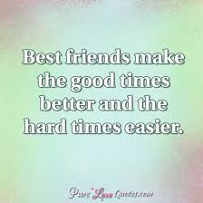 Quotes For Best Friends Cool Best Friends Make The Good Times Better And The Hard Times Easier