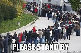 PLEASE STAND BY - WAITING IN LINE | Meme Generator via Relatably.com