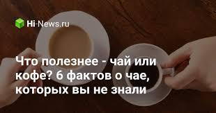 Что полезнее — <b>чай</b> или <b>кофе</b>? 6 фактов о чае, которых вы не ...