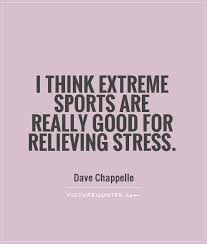 Really Good Quotes Amazing I Think Extreme Sports Are Really Good For Relieving Stress