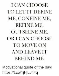 Define Quote Amazing I CAN CHOOSE TO LET IT DEFINE ME CONFINE ME REFINE ME OUTSHINE ME OR