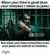 Good Picture Quotes Classy When Your Time Is Good Then Your Mistakes R Taken As Jokes Quiet