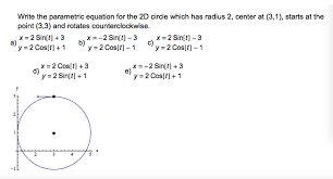 question write the parametric equation for the 2d circle which has radius 2 center at 3 1 starts at t