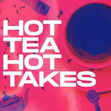 Hot Tea Hot Takes