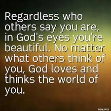 You Are Beautiful No Matter What They Say Quotes Best Of Regardless Who Others Say You Are In God's Eyes You're Beautiful