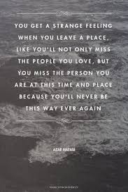 You get a strange feeling when you leave a place, like you'll not ... via Relatably.com