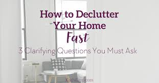de clutter how to declutter your home fast 3 questions you must ask