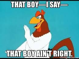 That boy—i say— that boy ain't right. - Foghorn Leghorn rhetorical   Meme  Generator