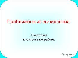 Презентация на тему Приближенные вычисления Подготовка к  Подготовка к контрольной работе