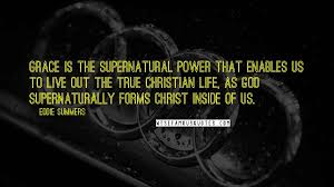 Eddie Summers Quotes: Grace is the supernatural power that enables us to  live out the true Christian life, as God supernaturally forms Christ ...