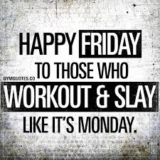 Workout Quotes Happy Friday Those Who Workout Slay Like Its Monday
