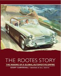 The Rootes Story The Making Of A Global Automotive Empire