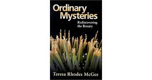 Ordinary Mysteries: Rediscovering the Rosary by Teresa Rhodes McGee