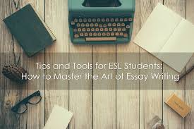 tips and tools for esl students how to master the art of essay  tips and tools for esl students how to master the art of essay writing