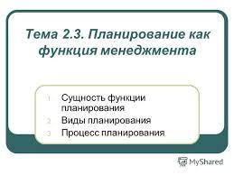 Презентация на тему Тема Планирование как функция  Планирование как функция менеджмента 1 Сущность функции планирования 2 Виды планирования 3 Процесс планирования