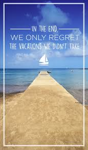 In The End We Only Regret The Vacations We Didnt Take Travel