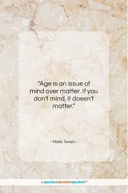 Get The Whole Mark Twain Quote Age Is An Issue Of Mind Over Matter