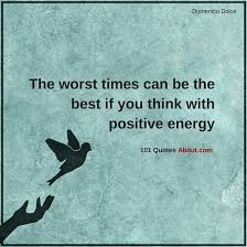 Positive Energy Quotes Awesome The Worst Times Can Be The Best If You Think With Positive Energy