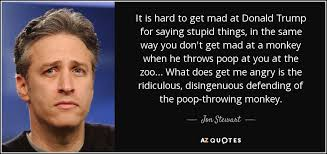 Stupid Trump Quotes Amazing Jon Stewart Quote It Is Hard To Get Mad At Donald Trump For