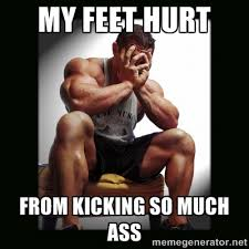 My feet Hurt From Kicking so much ass - first world gym problems ... via Relatably.com