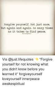 How To Forgive Yourself Quotes Best Of Forgive Yourself Not Just Once But Again And Again As Many Times As